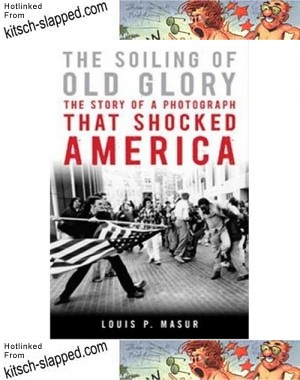the-soiling-of-old-glory-the-story-of-a-photograph-that-shocked-america-by-louis-p-masur
